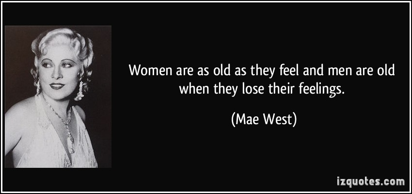 quote-women-are-as-old-as-they-feel-and-men-are-old-when-they-lose-their-feelings-mae-west-355055